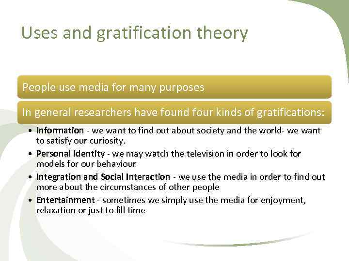 Uses and gratification theory People use media for many purposes In general researchers have