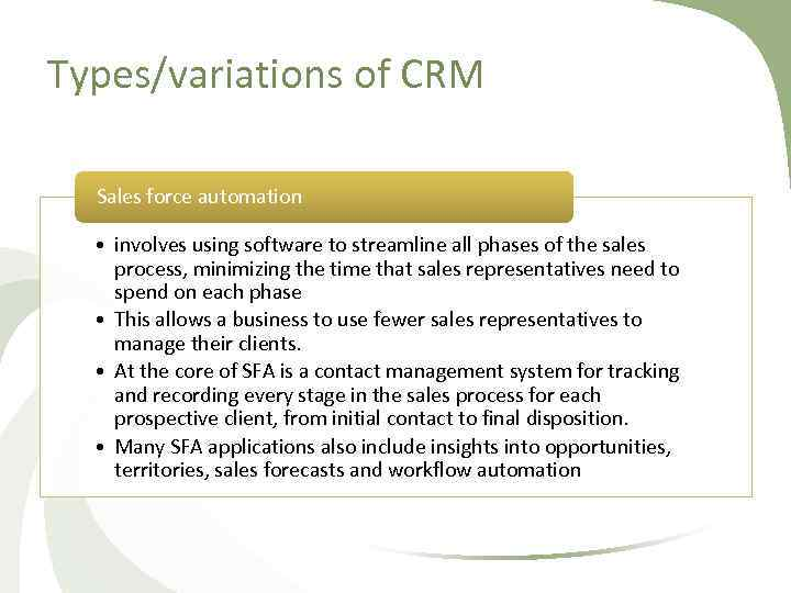 Types/variations of CRM Sales force automation • involves using software to streamline all phases