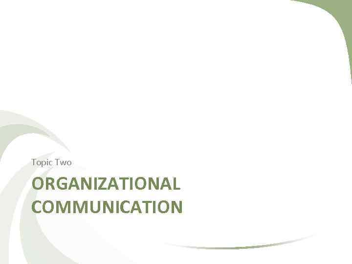 Topic Two ORGANIZATIONAL COMMUNICATION