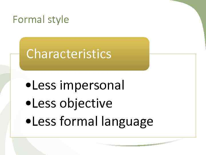Formal style Characteristics • Less impersonal • Less objective • Less formal language