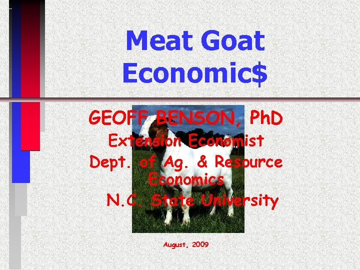 Meat Goat Economic$ GEOFF BENSON, Ph. D Extension Economist Dept. of Ag. & Resource
