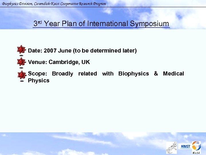 Biophysics Division, Cavendish-Kaist Cooperative Research Program 3 rd Year Plan of International Symposium §