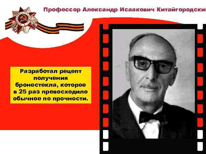 Профессор Александр Исаакович Китайгородский Разработал рецепт получения бронестекла, которое в 25 раз превосходило обычное
