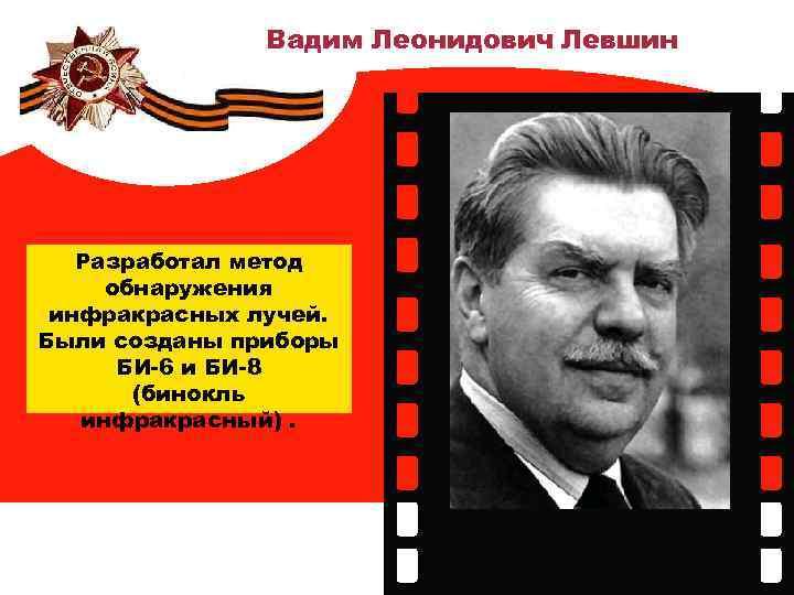 Вадим Леонидович Левшин Разработал метод обнаружения инфракрасных лучей. Были созданы приборы БИ-6 и БИ-8