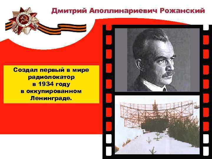 Дмитрий Аполлинариевич Рожанский Создал первый в мире радиолокатор в 1934 году в оккупированном Ленинграде.