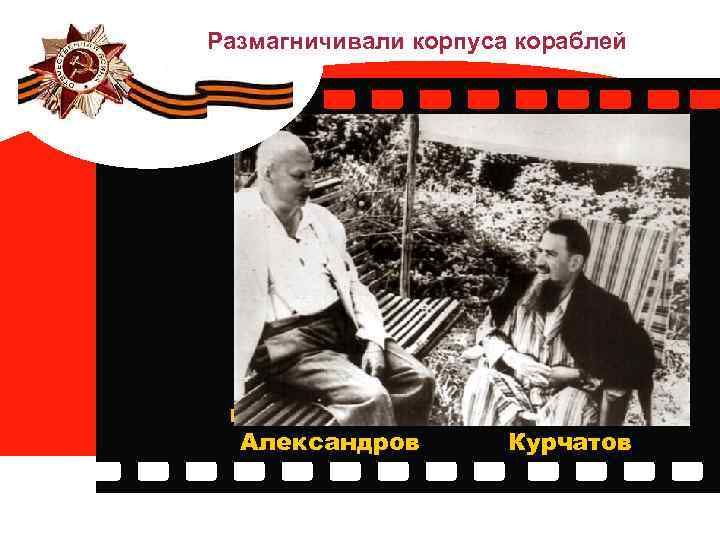 Размагничивали корпуса кораблей Евгений Борисович Александров Игорь Васильевич Курчатов