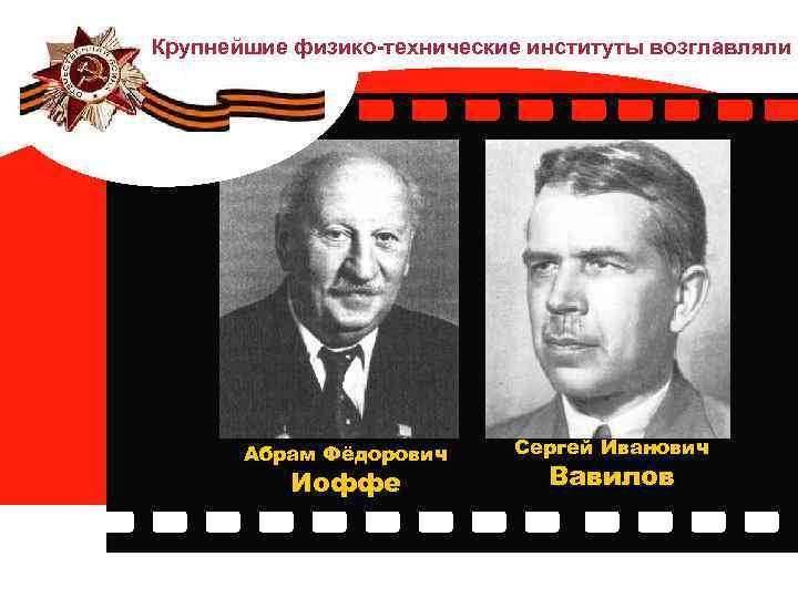 Крупнейшие физико-технические институты возглавляли Абрам Фёдорович Иоффе Сергей Иванович Вавилов