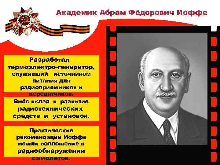 Академик Абрам Фёдорович Иоффе Разработал термоэлектро-генератор, служивший источником питания для радиоприемников и передатчиков. Внёс
