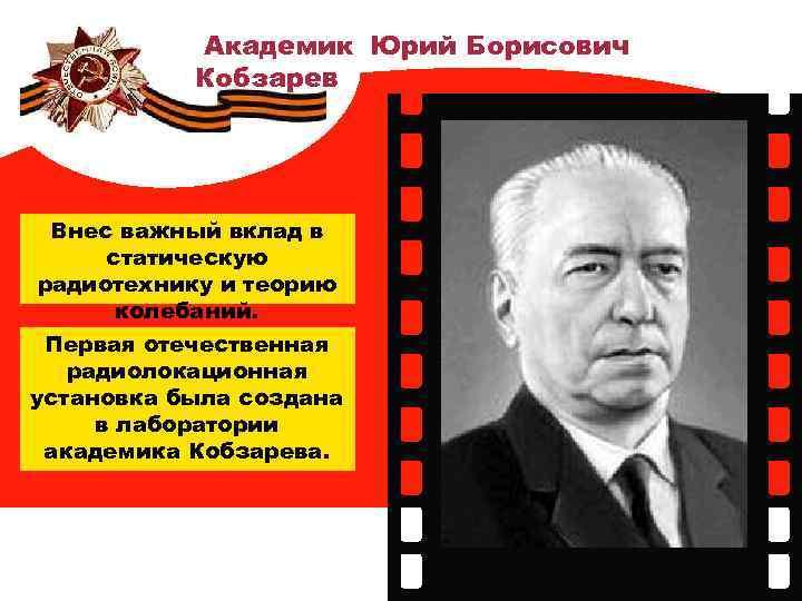 Академик Юрий Борисович Кобзарев Внес важный вклад в статическую радиотехнику и теорию колебаний. Первая