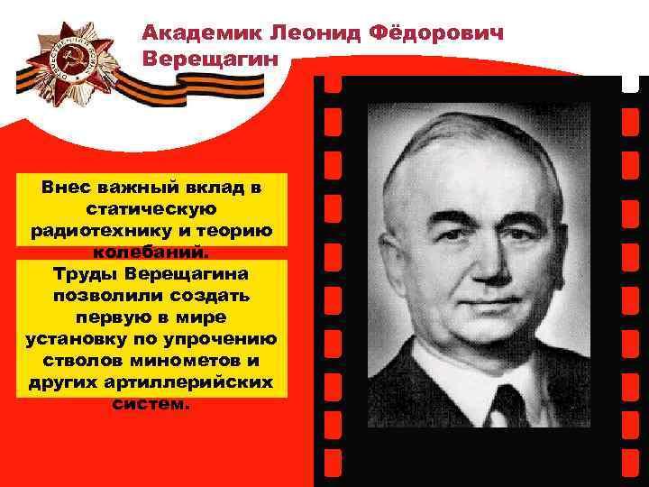 Академик Леонид Фёдорович Верещагин Внес важный вклад в статическую радиотехнику и теорию колебаний. Труды