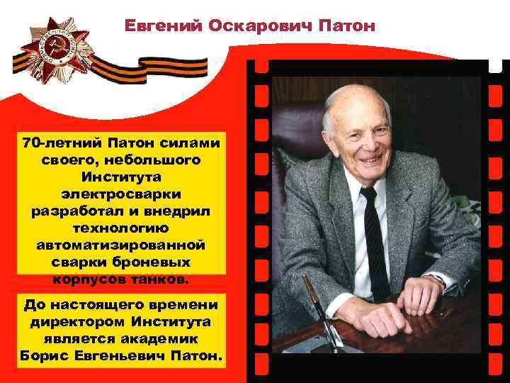 Евгений Оскарович Патон 70 -летний Патон силами своего, небольшого Института электросварки разработал и внедрил