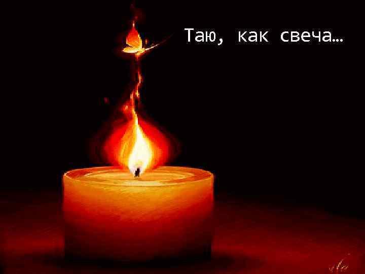 Таю, как свеча…