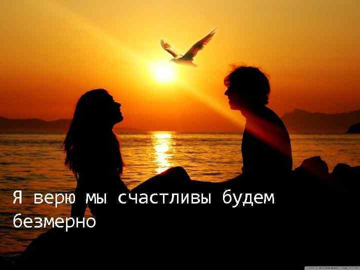 Я верю мы счастливы будем безмерно