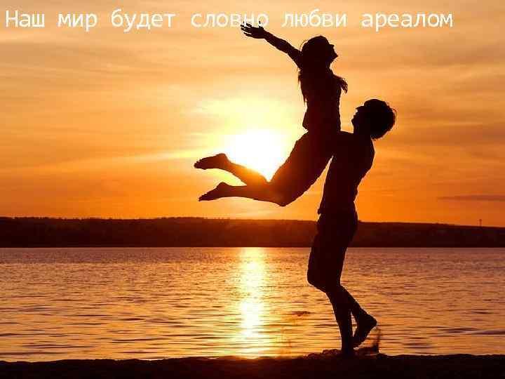 Наш мир будет словно любви ареалом