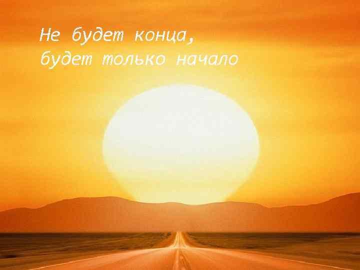Не будет конца, будет только начало