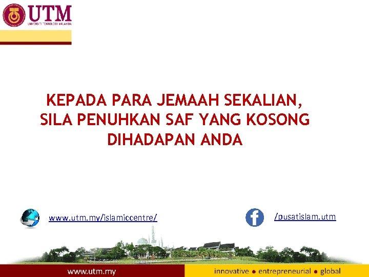 KEPADA PARA JEMAAH SEKALIAN, SILA PENUHKAN SAF YANG KOSONG DIHADAPAN ANDA www. utm. my/islamiccentre/