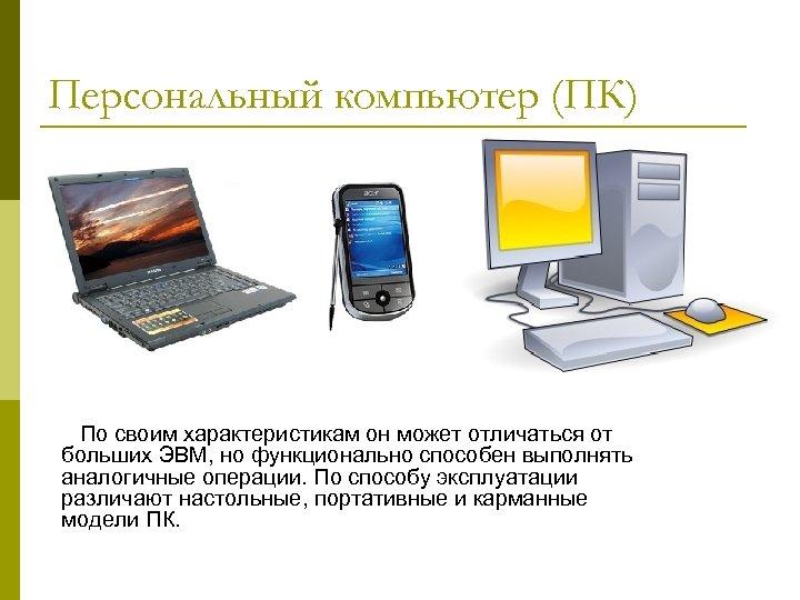 Персональный компьютер (ПК) По своим характеристикам он может отличаться от больших ЭВМ, но функционально