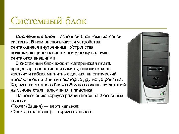 Системный блок – основной блок компьютерной системы. В нем располагаются устройства, считающиеся внутренними. Устройства,