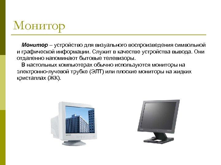Монитор – устройство для визуального воспроизведения символьной и графической информации. Служит в качестве устройства
