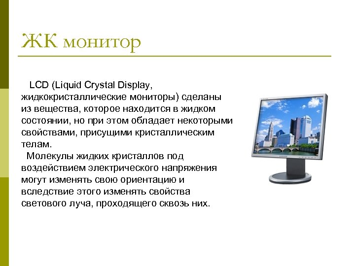 ЖК монитор LCD (Liquid Crystal Display, жидкокристаллические мониторы) сделаны из вещества, которое находится в