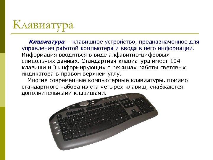 Клавиатура – клавишное устройство, предназначенное для управления работой компьютера и ввода в него информации.