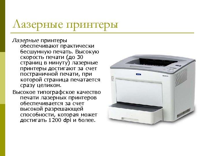 Лазерные принтеры обеспечивают практически бесшумную печать. Высокую скорость печати (до 30 страниц в минуту)