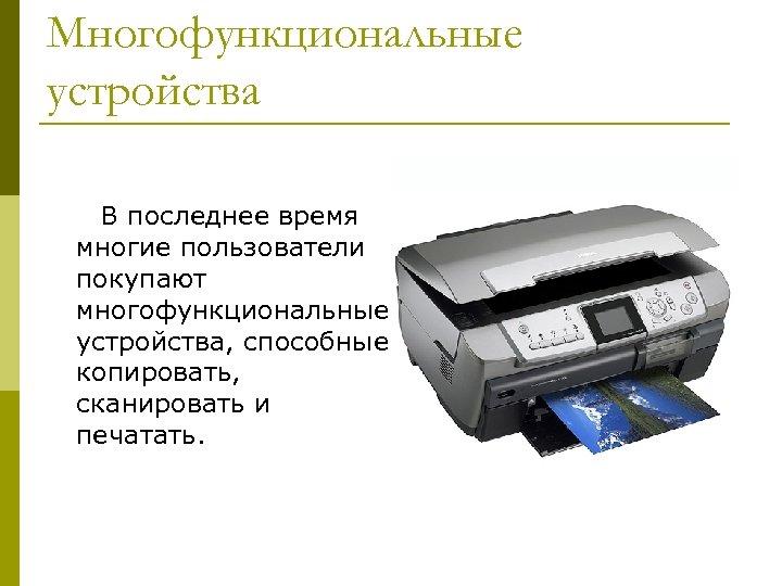 Многофункциональные устройства В последнее время многие пользователи покупают многофункциональные устройства, способные копировать, сканировать и