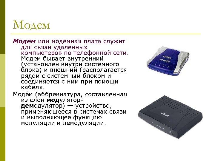 Модем или модемная плата служит для связи удалённых компьютеров по телефонной сети. Модем бывает