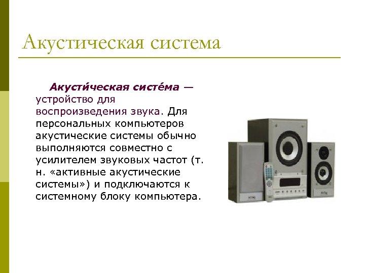 Акустическая система Акусти ческая систе ма — устройство для воспроизведения звука. Для персональных компьютеров
