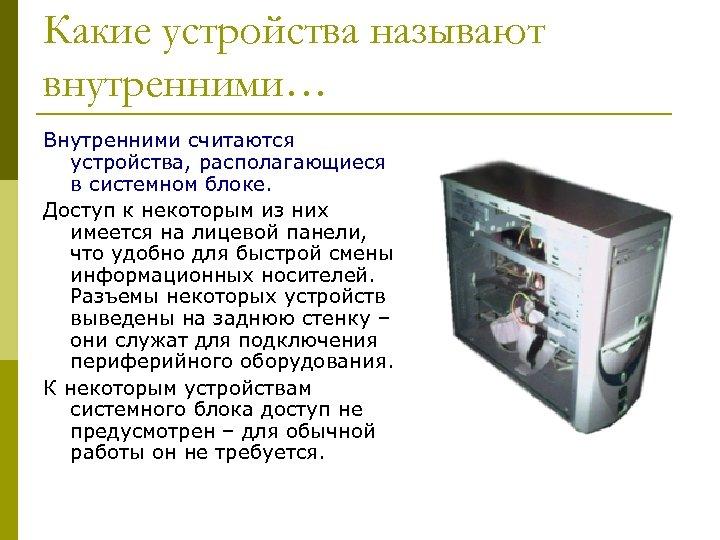 Какие устройства называют внутренними… Внутренними считаются устройства, располагающиеся в системном блоке. Доступ к некоторым