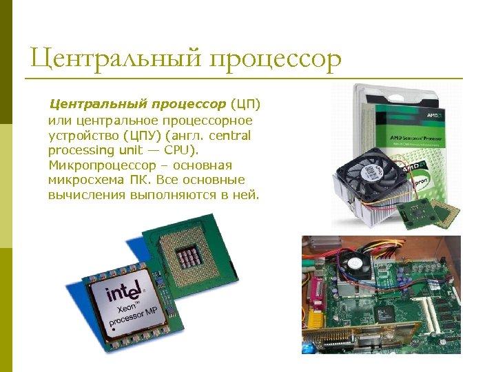 Центральный процессор (ЦП) или центральное процессорное устройство (ЦПУ) (англ. central processing unit — CPU).