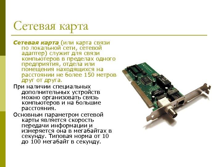 Сетевая карта (или карта связи по локальной сети, сетевой адаптер) служит для связи компьютеров