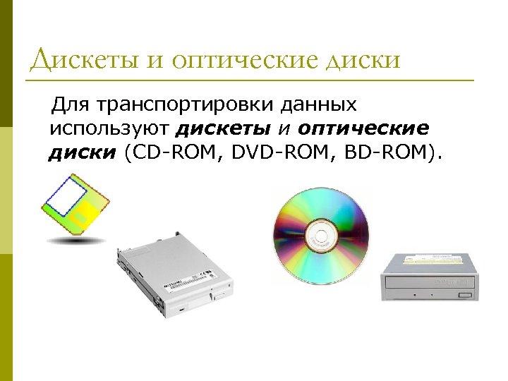 Дискеты и оптические диски Для транспортировки данных используют дискеты и оптические диски (CD-ROM, DVD-ROM,