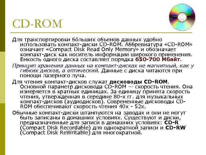 CD-ROM Для транспортировки бо льших объемов данных удобно использовать компакт-диски CD-ROM. Аббревиатура «CD-ROM» означает