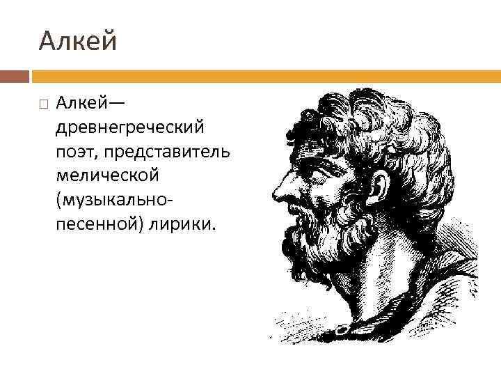 Алкей Алкей— древнегреческий поэт, представитель мелической (музыкальнопесенной) лирики.