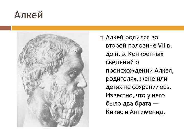 Алкей родился во второй половине VII в. до н. э. Конкретных сведений о происхождении