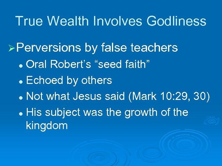 "True Wealth Involves Godliness Ø Perversions by false teachers Oral Robert's ""seed faith"" l"