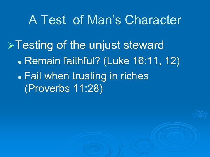 A Test of Man's Character Ø Testing of the unjust steward Remain faithful? (Luke