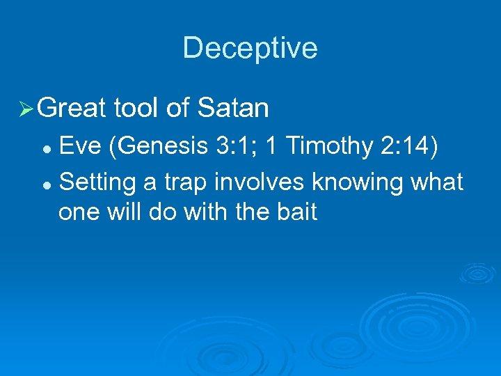 Deceptive Ø Great tool of Satan Eve (Genesis 3: 1; 1 Timothy 2: 14)