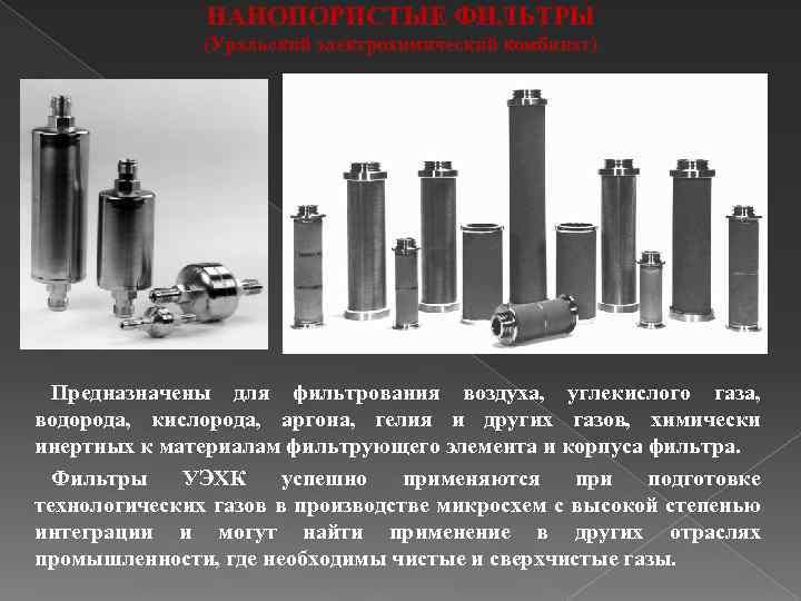 НАНОПОРИСТЫЕ ФИЛЬТРЫ (Уральский электрохимический комбинат) Предназначены для фильтрования воздуха, углекислого газа, водорода, кислорода, аргона,