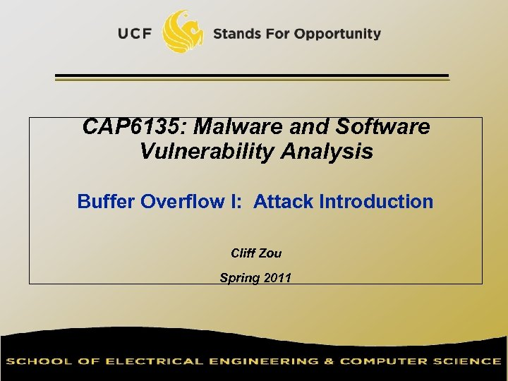 CAP 6135: Malware and Software Vulnerability Analysis Buffer Overflow I: Attack Introduction Cliff Zou
