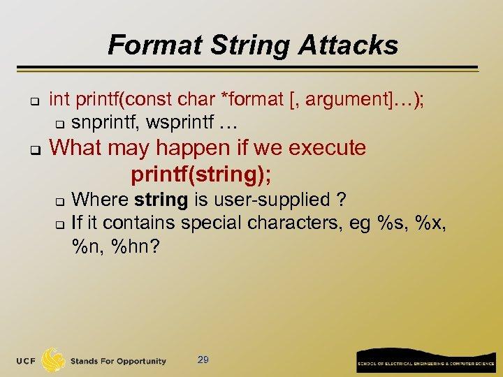 Format String Attacks q q int printf(const char *format [, argument]…); q snprintf, wsprintf