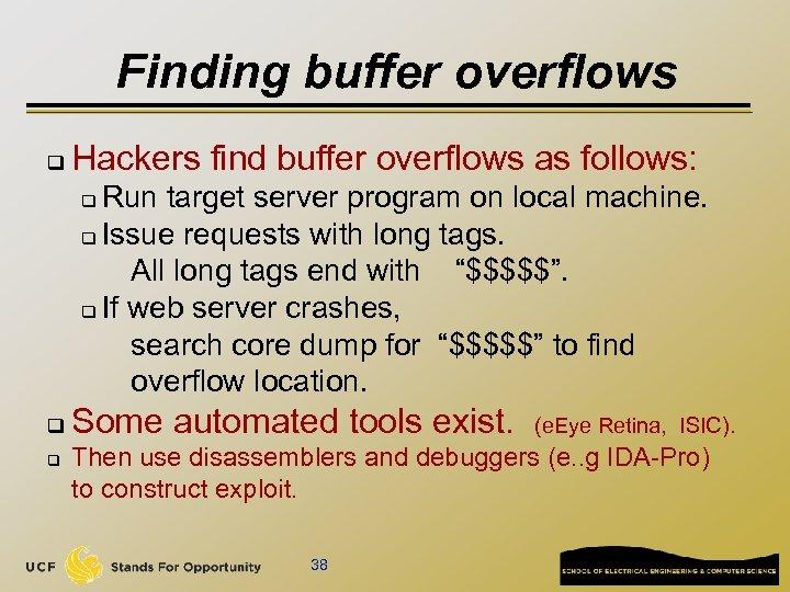 Finding buffer overflows q Hackers find buffer overflows as follows: Run target server program