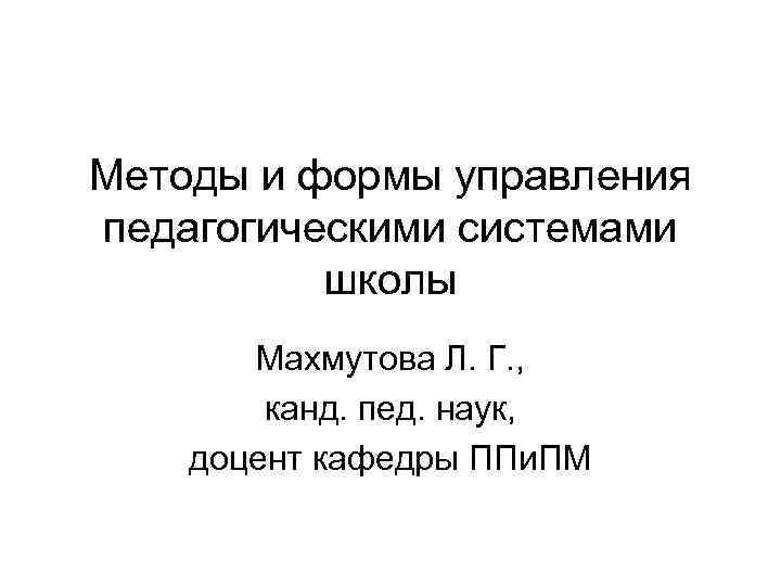 Методы и формы управления педагогическими системами школы Махмутова Л. Г. , канд. пед. наук,