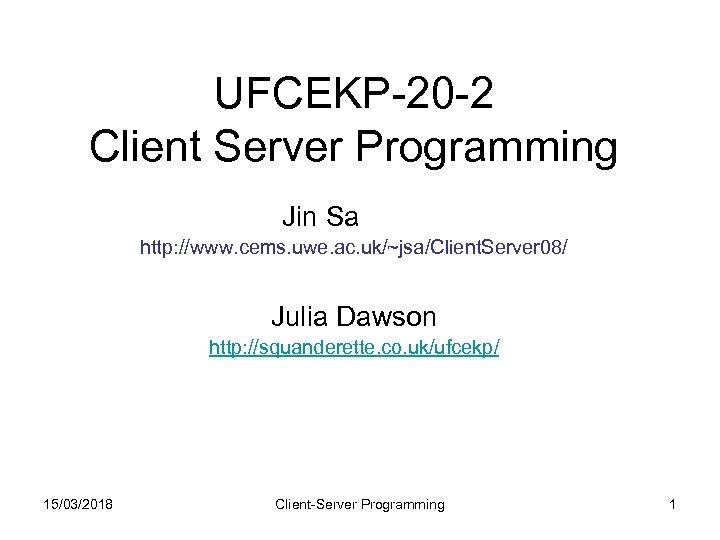 UFCEKP-20 -2 Client Server Programming Jin Sa http: //www. cems. uwe. ac. uk/~jsa/Client. Server