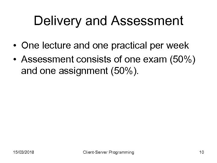 Delivery and Assessment • One lecture and one practical per week • Assessment consists