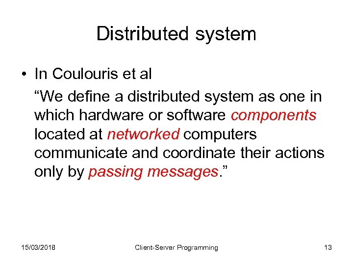 """Distributed system • In Coulouris et al """"We define a distributed system as one"""