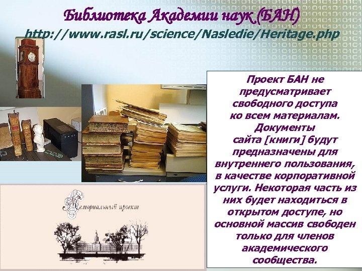 Библиотека Академии наук (БАН) http: //www. rasl. ru/science/Nasledie/Heritage. php Проект БАН не предусматривает свободного