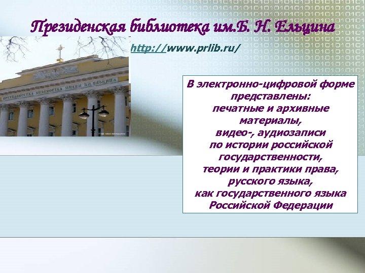 Президенская библиотека им. Б. Н. Ельцина http: //www. prlib. ru/ В электронно-цифровой форме представлены: