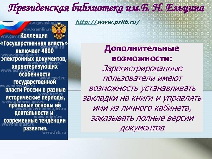 Президенская библиотека им. Б. Н. Ельцина http: //www. prlib. ru/ Дополнительные возможности: Зарегистрированные пользователи
